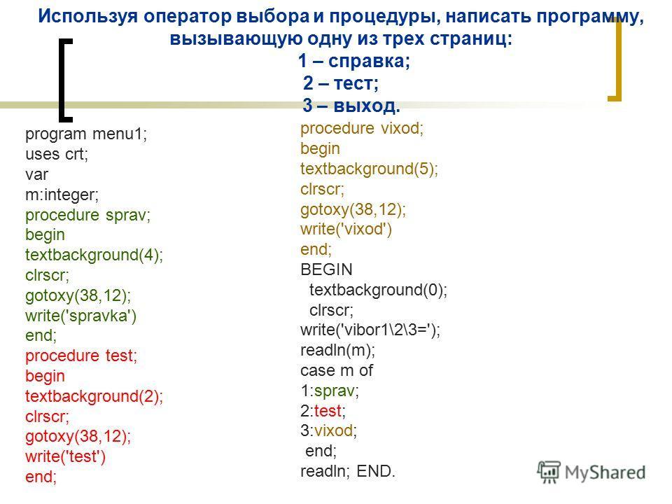 Используя оператор выбора и процедуры, написать программу, вызывающую одну из трех страниц: 1 – справка; 2 – тест; 3 – выход. program menu1; uses crt; var m:integer; procedure sprav; begin textbackground(4); clrscr; gotoxy(38,12); write('spravka') en