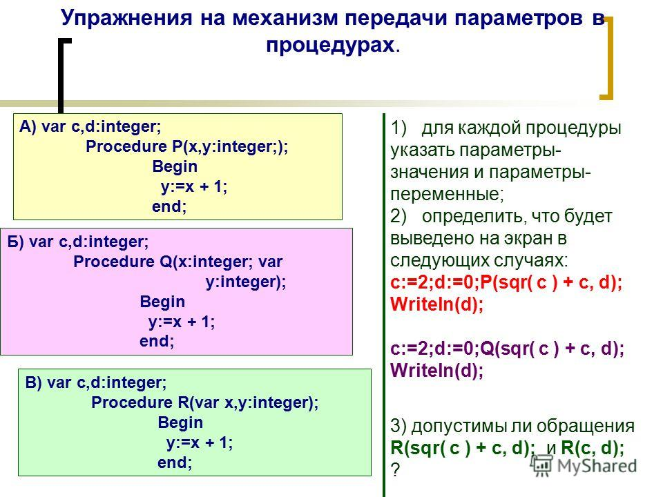Упражнения на механизм передачи параметров в процедурах. А) var c,d:integer; Procedure P(x,y:integer;); Begin y:=x + 1; end; Б) var c,d:integer; Procedure Q(x:integer; var y:integer); Begin y:=x + 1; end; B) var c,d:integer; Procedure R(var x,y:integ