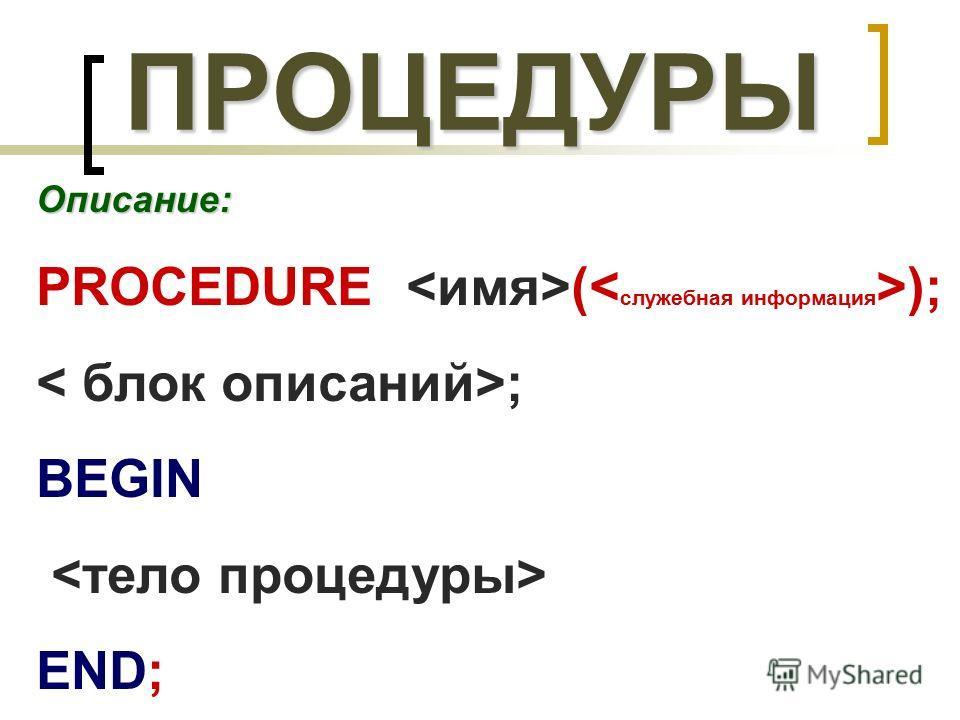 ПРОЦЕДУРЫ Описание: PROCEDURE ( ); ; BEGIN END;