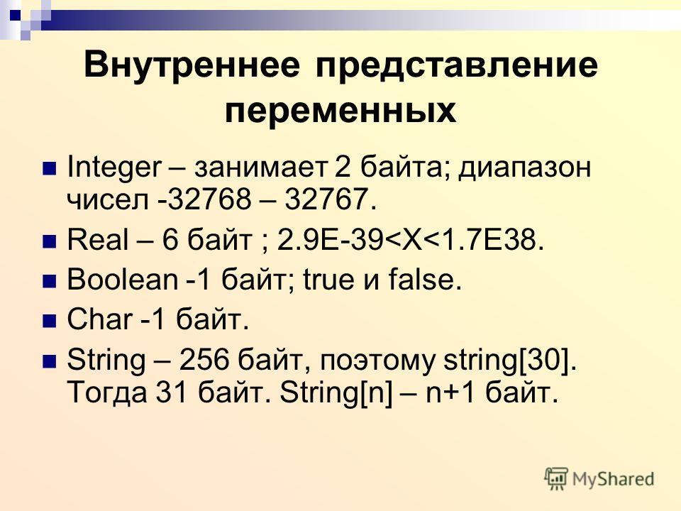 Внутреннее представление переменных Integer – занимает 2 байта; диапазон чисел -32768 – 32767. Real – 6 байт ; 2.9Е-39