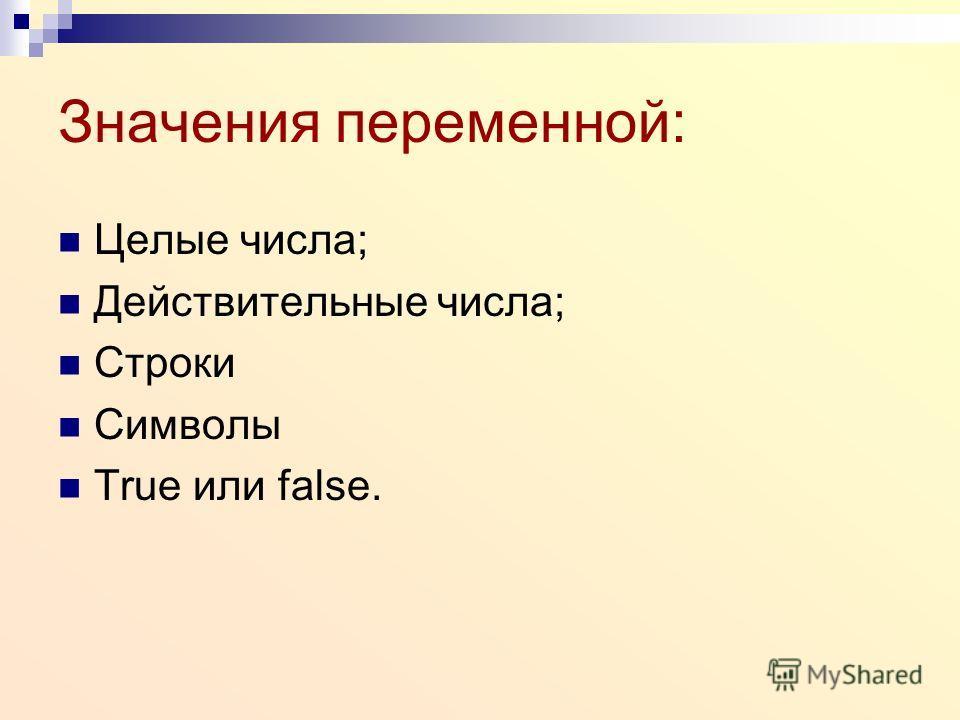Значения переменной: Целые числа; Действительные числа; Строки Символы True или false.