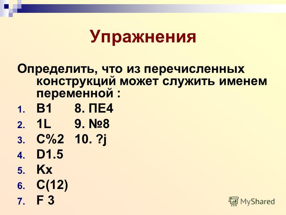 Упражнения Определить, что из перечисленных конструкций может служить именем переменной : 1. B18. ПЕ4 2. 1L9. 8 3. C%210. ?j 4. D1.5 5. Kx 6. C(12) 7. F 3