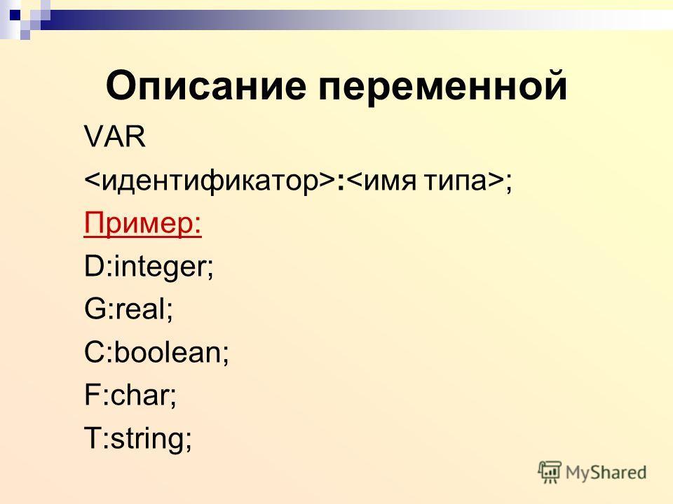 Описание переменной VAR : ; Пример: D:integer; G:real; C:boolean; F:char; T:string;