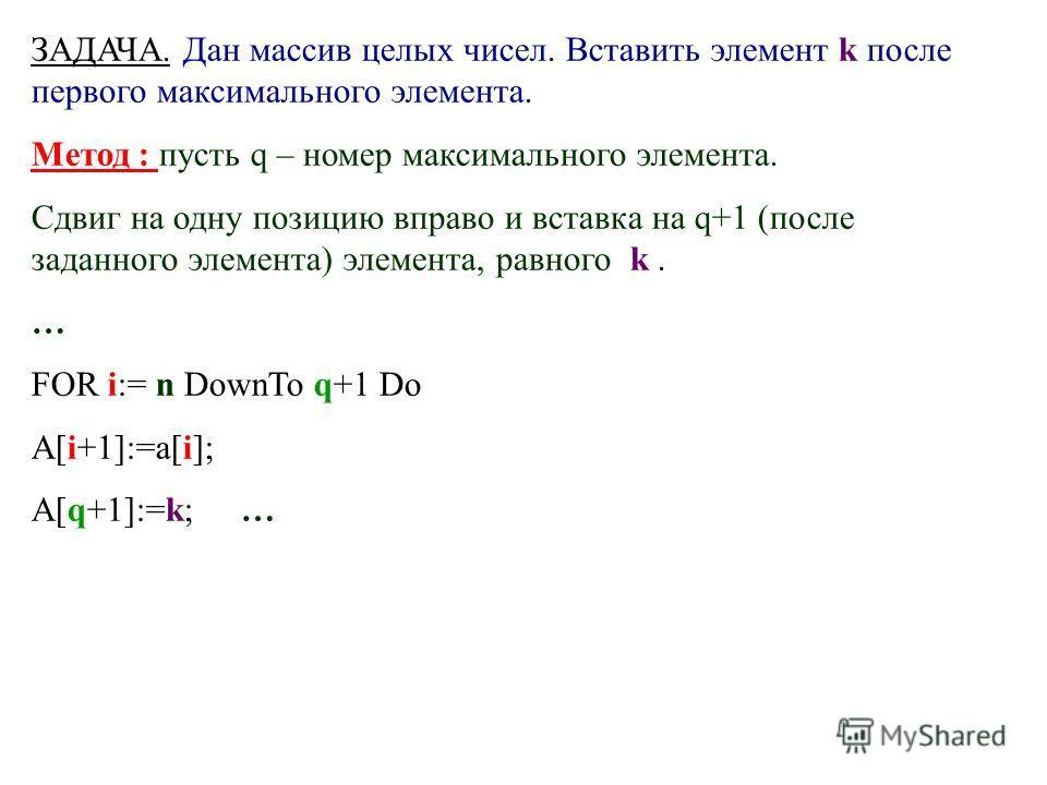 ЗАДАЧА. Дан массив целых чисел. Вставить элемент k после первого максимального элемента. Метод : пусть q – номер максимального элемента. Сдвиг на одну позицию вправо и вставка на q+1 (после заданного элемента) элемента, равного k. … FOR i:= n DownTo