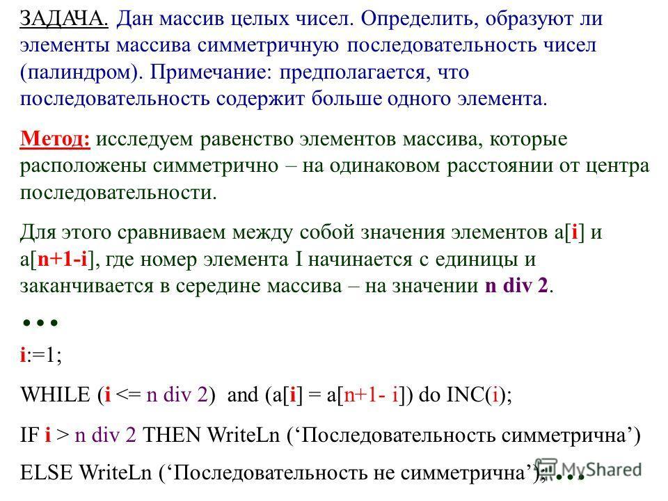 ЗАДАЧА. Дан массив целых чисел. Определить, образуют ли элементы массива симметричную последовательность чисел (палиндром). Примечание: предполагается, что последовательность содержит больше одного элемента. Метод: исследуем равенство элементов масси