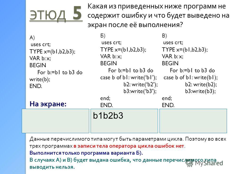 ЭТЮД 5 Какая из приведенных ниже программ не содержит ошибку и что будет выведено на экран после её выполнения? А) uses crt; TYPE x=(b1,b2,b3); VAR b: x; BEGIN For b:=b1 to b3 do write(b); END. Б) uses crt; TYPE x=(b1,b2,b3); VAR b: x; BEGIN For b:=b