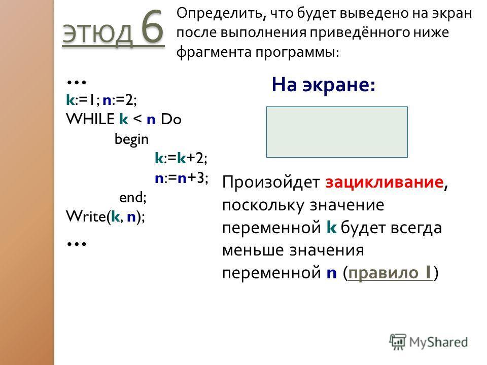 ЭТЮД 6 Определить, что будет выведено на экран после выполнения приведённого ниже фрагмента программы: … k:=1; n:=2; WHILE k < n Do begin k:=k+2; n:=n+3; end; Write(k, n); … На экране: Произойдет зацикливание, поскольку значение переменной k будет вс