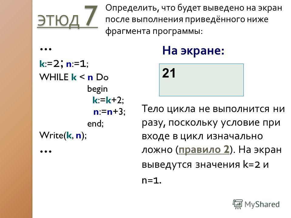 ЭТЮД 7 Определить, что будет выведено на экран после выполнения приведённого ниже фрагмента программы: … k:= 2 ; n:= 1 ; WHILE k < n Do begin k:=k+2; n:=n+3; end; Write(k, n); … На экране: 21 Тело цикла не выполнится ни разу, поскольку условие при вх