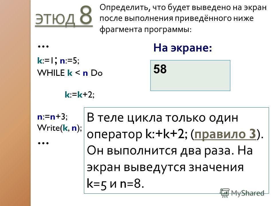ЭТЮД 8 Определить, что будет выведено на экран после выполнения приведённого ниже фрагмента программы: … k:=1 ; n:=5; WHILE k < n Do k:=k+2; n:=n+3; Write(k, n); … На экране: 58 В теле цикла только один оператор k:+k+2; ( правило 3). Он выполнится дв
