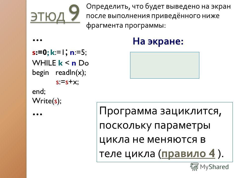 ЭТЮД 9 Определить, что будет выведено на экран после выполнения приведённого ниже фрагмента программы: … s:=0; k:=1 ; n:=5; WHILE k < n Do begin readln(x); s:=s+x; end; Write(s); … На экране: Программа зациклится, поскольку параметры цикла не меняютс