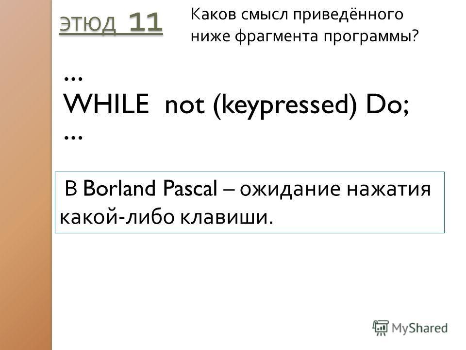 ЭТЮД 11 Каков смысл приведённого ниже фрагмента программы? … WHILE not (keypressed) Do; … В Borland Pascal – ожидание нажатия какой-либо клавиши.
