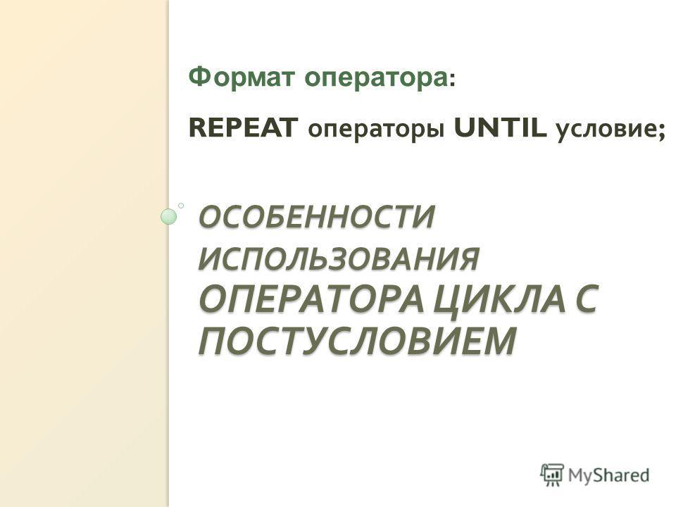 ОСОБЕННОСТИ ИСПОЛЬЗОВАНИЯ ОПЕРАТОРА ЦИКЛА С ПОСТУСЛОВИЕМ Формат оператора : REPEAT операторы UNTIL условие ;