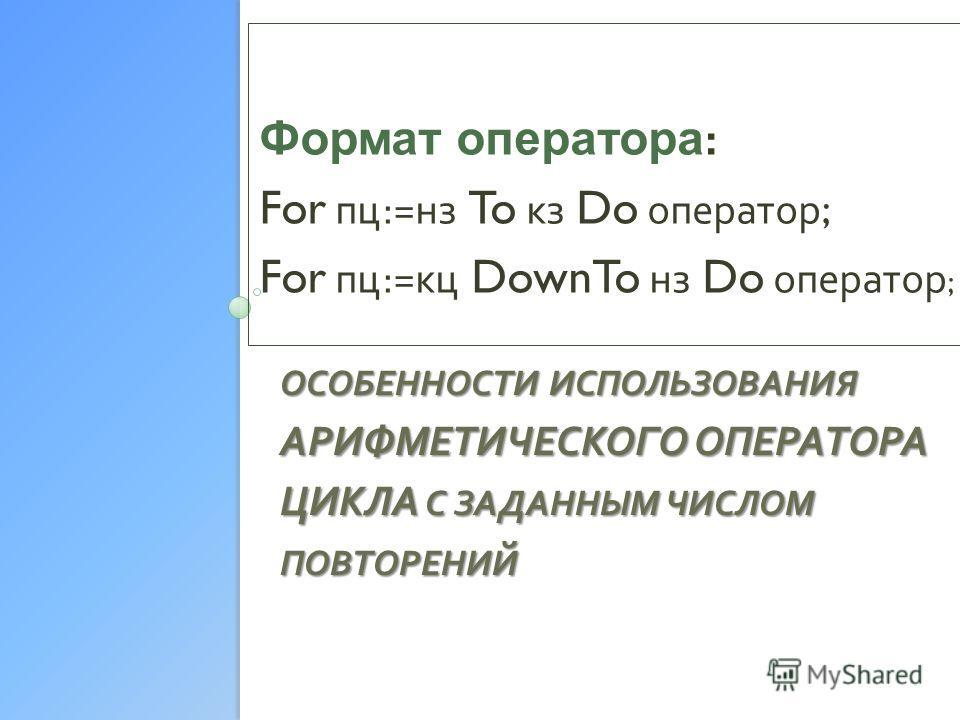 ОСОБЕННОСТИ ИСПОЛЬЗОВАНИЯ АРИФМЕТИЧЕСКОГО ОПЕРАТОРА ЦИКЛА С ЗАДАННЫМ ЧИСЛОМ ПОВТОРЕНИЙ Формат оператора : For пц := нз To кз Do оператор ; For пц := кц DownTo нз Do оператор ;
