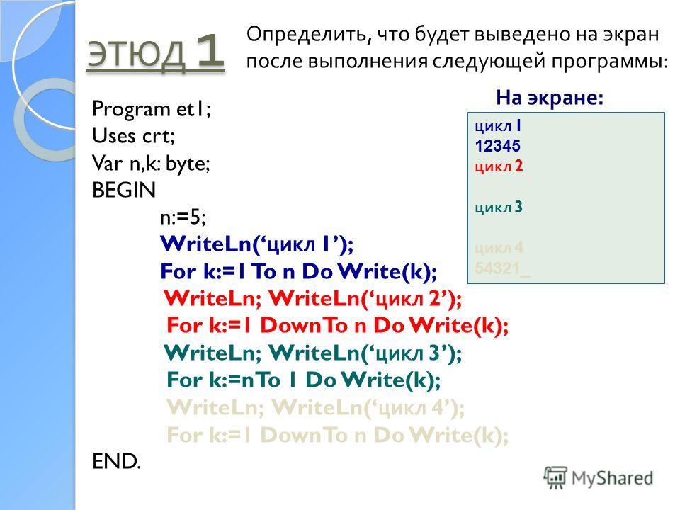 ЭТЮД 1 Определить, что будет выведено на экран после выполнения следующей программы: Program et1; Uses crt; Var n,k: byte; BEGIN n:=5; WriteLn( цикл 1); For k:=1 To n Do Write(k); WriteLn; WriteLn( цикл 2); For k:=1 DownTo n Do Write(k); WriteLn; Wri