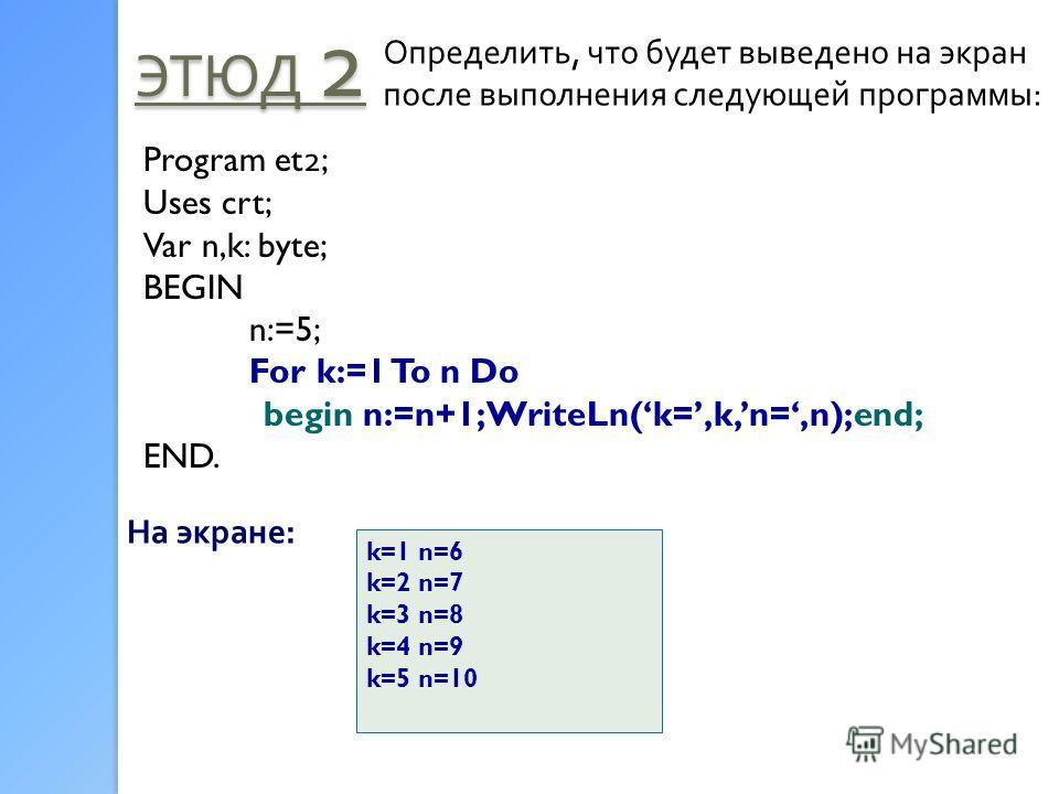 ЭТЮД 2 Определить, что будет выведено на экран после выполнения следующей программы: Program et 2 ; Uses crt; Var n,k: byte; BEGIN n:=5; For k:=1 To n Do begin n:=n+1; WriteLn(k=,k,n=,n);end; END. На экране: k=1 n=6 k=2 n=7 k=3 n=8 k=4 n=9 k=5 n=10