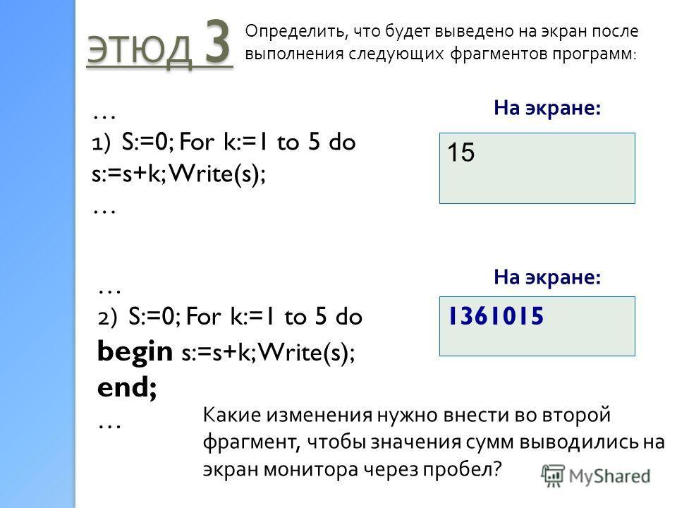 ЭТЮД 3 Определить, что будет выведено на экран после выполнения следующих фрагментов программ: На экране: … 1) S:=0; For k:=1 to 5 do s:=s+k; Write(s); … 15 1361015 … 2) S:=0; For k:=1 to 5 do begin s:=s+k; Write(s); end; … Какие изменения нужно внес