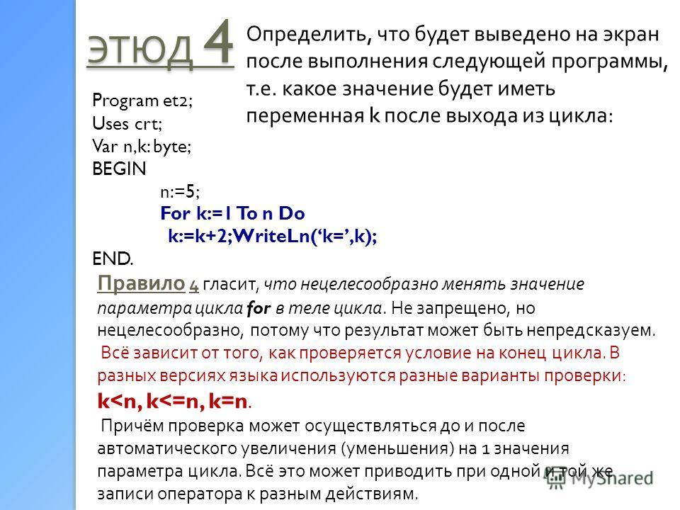 ЭТЮД 4 Определить, что будет выведено на экран после выполнения следующей программы, т.е. какое значение будет иметь переменная k после выхода из цикла: Program et 2 ; Uses crt; Var n,k: byte; BEGIN n:=5; For k:=1 To n Do k:=k+2; WriteLn(k=,k); END.