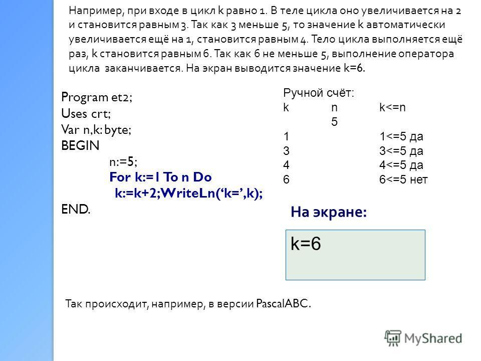 Например, при входе в цикл k равно 1. В теле цикла оно увеличивается на 2 и становится равным 3. Так как 3 меньше 5, то значение k автоматически увеличивается ещё на 1, становится равным 4. Тело цикла выполняется ещё раз, k становится равным 6. Так к