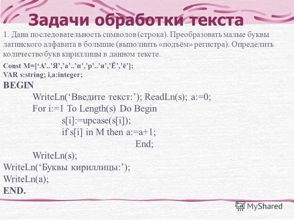 Задачи обработки текста 1. Дана последовательность символов (строка). Преобразовать малые буквы латинского алфавита в большие (выполнить «подъём» регистра). Определить количество букв кириллицы в данном тексте. Const M=[А..Я,а..п,р..я,Ё,ё]; VAR s:str
