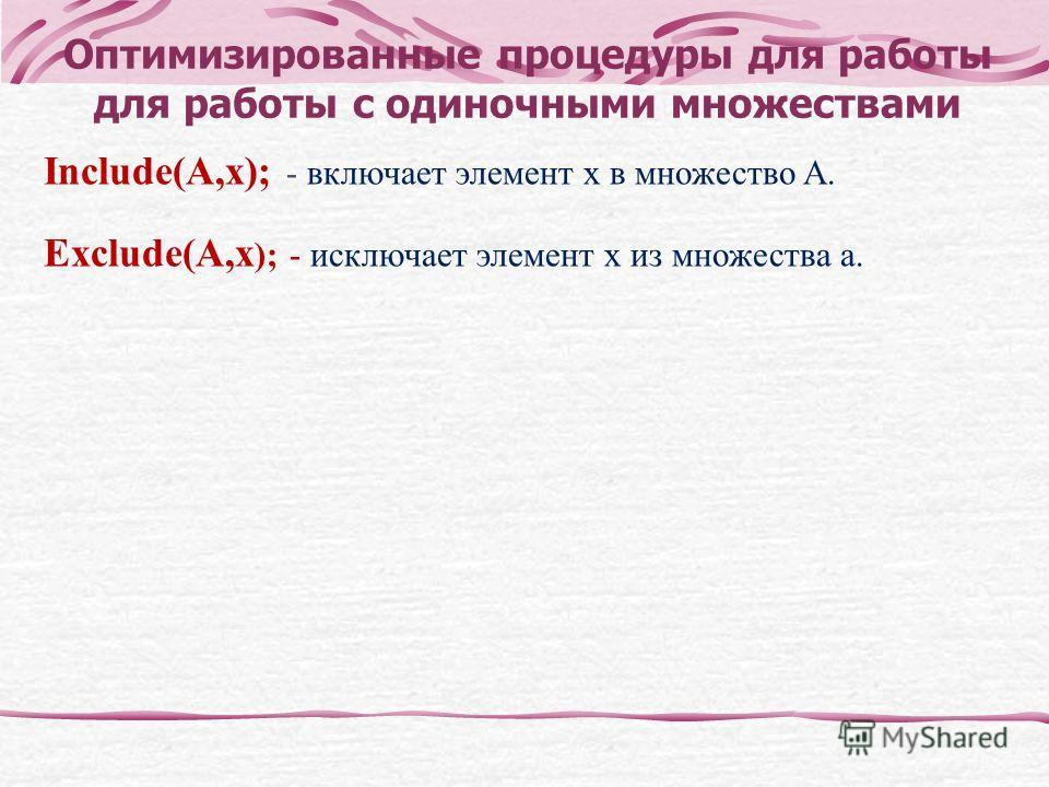 Оптимизированные процедуры для работы для работы с одиночными множествами Include(A,x); - включает элемент x в множество A. Exclude(A,x ); - исключает элемент x из множества a.