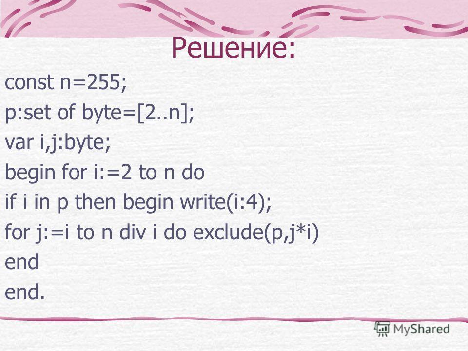 Решение: const n=255; p:set of byte=[2..n]; var i,j:byte; begin for i:=2 to n do if i in p then begin write(i:4); for j:=i to n div i do exclude(p,j*i) end end.