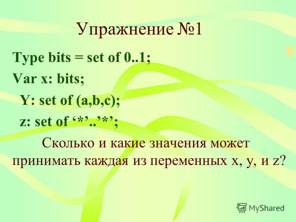Упражнение 1 Type bits = set of 0..1; Var x: bits; Y: set of (a,b,c); z: set of *..*; Сколько и какие значения может принимать каждая из переменных x, y, и z?