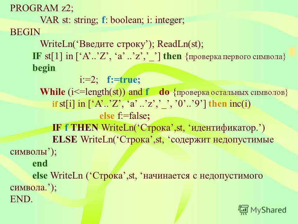 PROGRAM z2; VAR st: string; f: boolean; i: integer; BEGIN WriteLn(Введите строку); ReadLn(st); IF st[1] in [A..Z, a..z,_] then { проверка первого символа} begin i:=2; f:=true; While (i