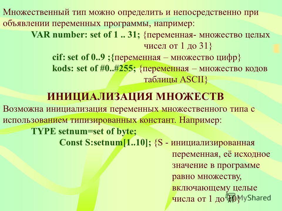 Множественный тип можно определить и непосредственно при объявлении переменных программы, например: VAR number: set of 1.. 31; {переменная- множество целых чисел от 1 до 31} cif: set of 0..9 ;{переменная – множество цифр} kods: set of #0..#255; {пере