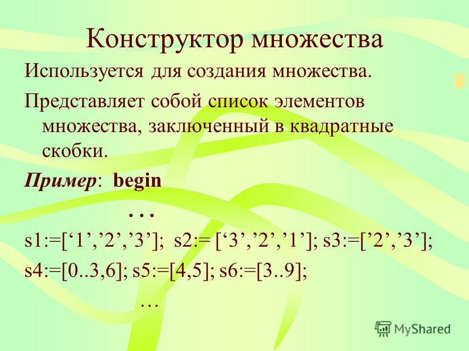 Конструктор множества Используется для создания множества. Представляет собой список элементов множества, заключенный в квадратные скобки. Пример: begin... s1:=[1,2,3]; s2:= [3,2,1]; s3:=[2,3]; s4:=[0..3,6]; s5:=[4,5]; s6:=[3..9]; …