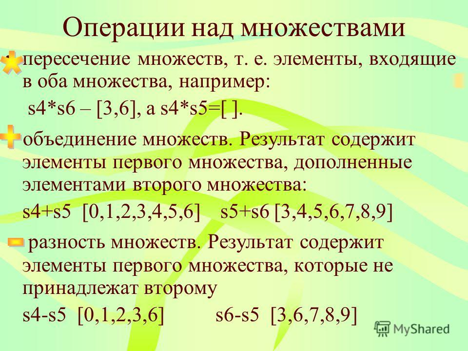 Операции над множествами пересечение множеств, т. е. элементы, входящие в оба множества, например: s4*s6 – [3,6], а s4*s5=[ ]. + объединение множеств. Результат содержит элементы первого множества, дополненные элементами второго множества: s4+s5 [0,1