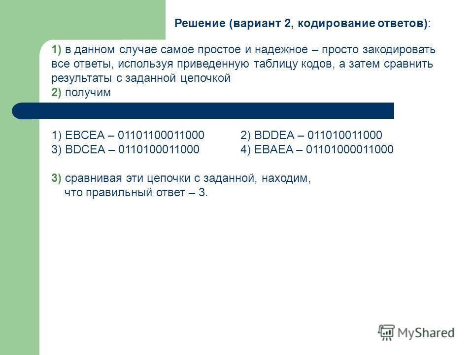 Решение (вариант 2, кодирование ответов): 1) в данном случае самое простое и надежное – просто закодировать все ответы, используя приведенную таблицу кодов, а затем сравнить результаты с заданной цепочкой 2) получим 1) EBCEA – 011011000110002) BDDEA