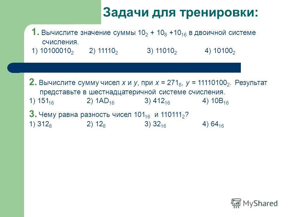 Задачи для тренировки: 1. Вычислите значение суммы 10 2 + 10 8 +10 16 в двоичной системе счисления. 1) 10100010 2 2) 11110 2 3) 11010 2 4) 10100 2 2. Вычислите сумму чисел x и y, при x = 271 8, y = 11110100 2. Результат представьте в шестнадцатерично