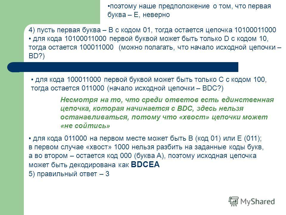 поэтому наше предположение о том, что первая буква – E, неверно 4) пусть первая буква – B с кодом 01, тогда остается цепочка 10100011000 для кода 10100011000 первой буквой может быть только D с кодом 10, тогда остается 100011000 (можно полагать, что