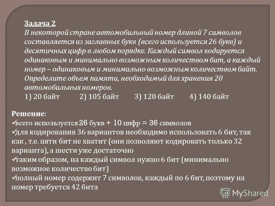 Задача 2 В некоторой стране автомобильный номер длиной 7 символов составляется из заглавных букв (всего используется 26 букв) и десятичных цифр в любом порядке. Каждый символ кодируется одинаковым и минимально возможным количеством бит, а каждый номе