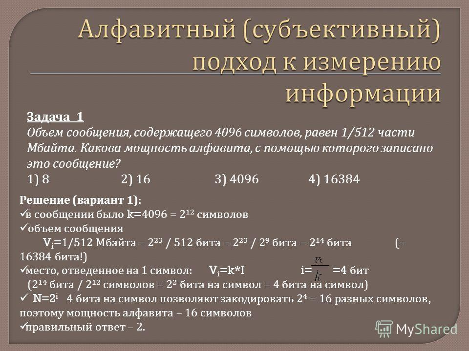 Задача 1 Объем сообщения, содержащего 4096 символов, равен 1/512 части Мбайта. Какова мощность алфавита, с помощью которого записано это сообщение? 1) 82) 16 3) 4096 4) 16384 Решение (вариант 1): в сообщении было k= 4096 = 2 12 символов объем сообщен