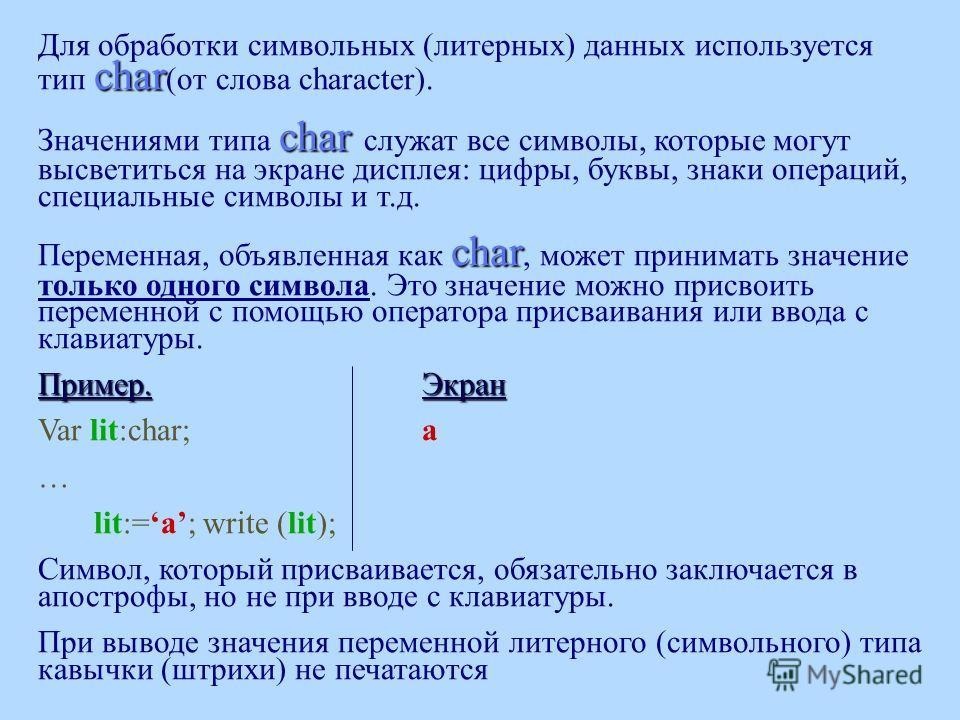char Для обработки символьных (литерных) данных используется тип char (от слова character). char Значениями типа char служат все символы, которые могут высветиться на экране дисплея: цифры, буквы, знаки операций, специальные символы и т.д. char Перем