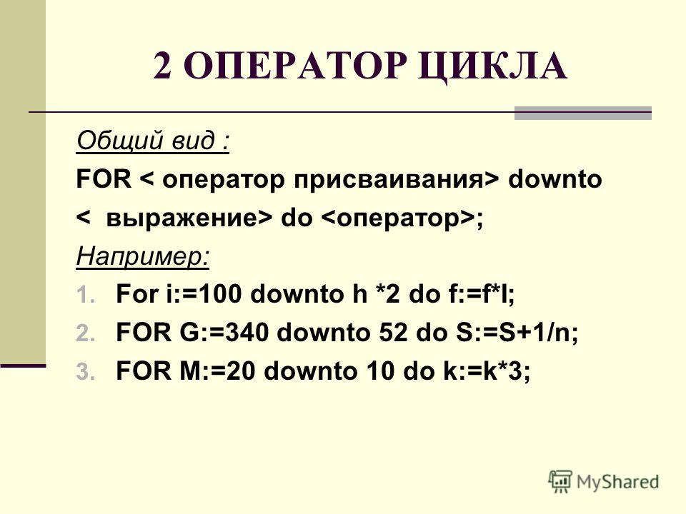2 ОПЕРАТОР ЦИКЛА Общий вид : FOR downto do ; Например: 1. For i:=100 downto h *2 do f:=f*I; 2. FOR G:=340 downto 52 do S:=S+1/n; 3. FOR M:=20 downto 10 do k:=k*3;