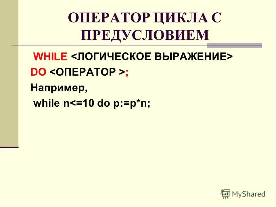 ОПЕРАТОР ЦИКЛА С ПРЕДУСЛОВИЕМ WHILE DO ; Например, while n