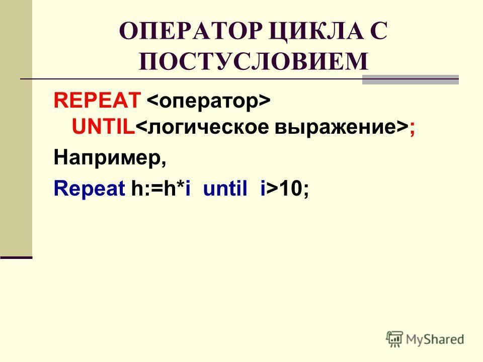 ОПЕРАТОР ЦИКЛА С ПОСТУСЛОВИЕМ REPEAT UNTIL ; Например, Repeat h:=h*i until i>10;