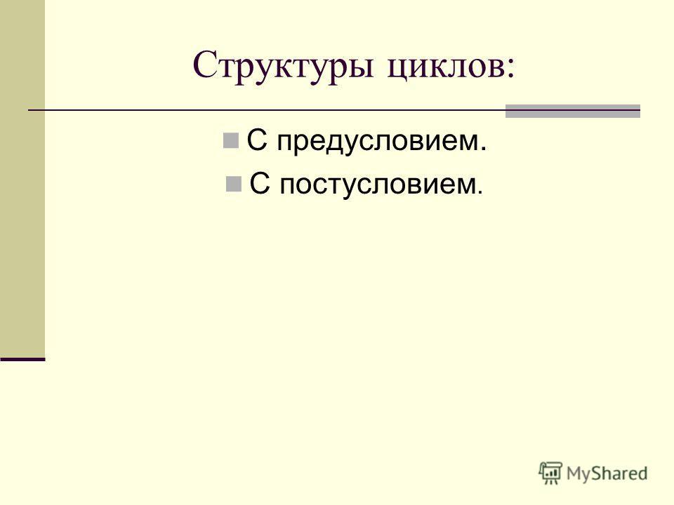 Структуры циклов: С предусловием. С постусловием.