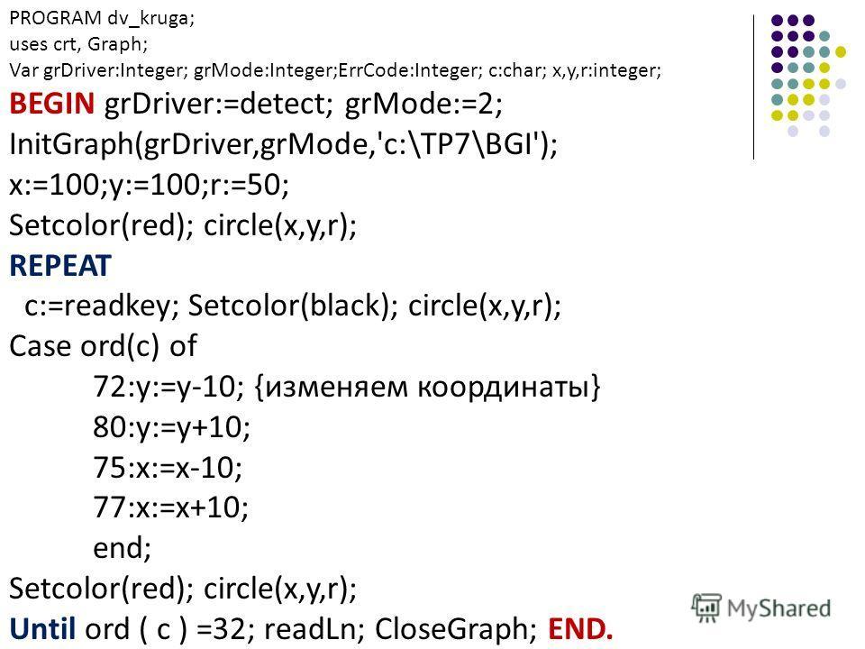 PROGRAM dv_kruga; uses crt, Graph; Var grDriver:Integer; grMode:Integer;ErrCode:Integer; c:char; x,y,r:integer; BEGIN grDriver:=detect; grMode:=2; InitGraph(grDriver,grMode,'c:\TP7\BGI'); x:=100;y:=100;r:=50; Setcolor(red); circle(x,y,r); REPEAT c:=r