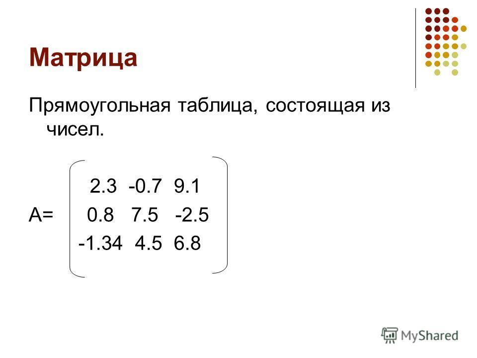 Матрица Прямоугольная таблица, состоящая из чисел. 2.3 -0.7 9.1 А= 0.8 7.5 -2.5 -1.34 4.5 6.8