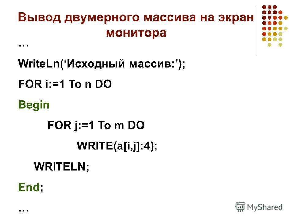 Вывод двумерного массива на экран монитора … WriteLn(Исходный массив:); FOR i:=1 To n DO Begin FOR j:=1 To m DO WRITE(a[i,j]:4); WRITELN; End; …