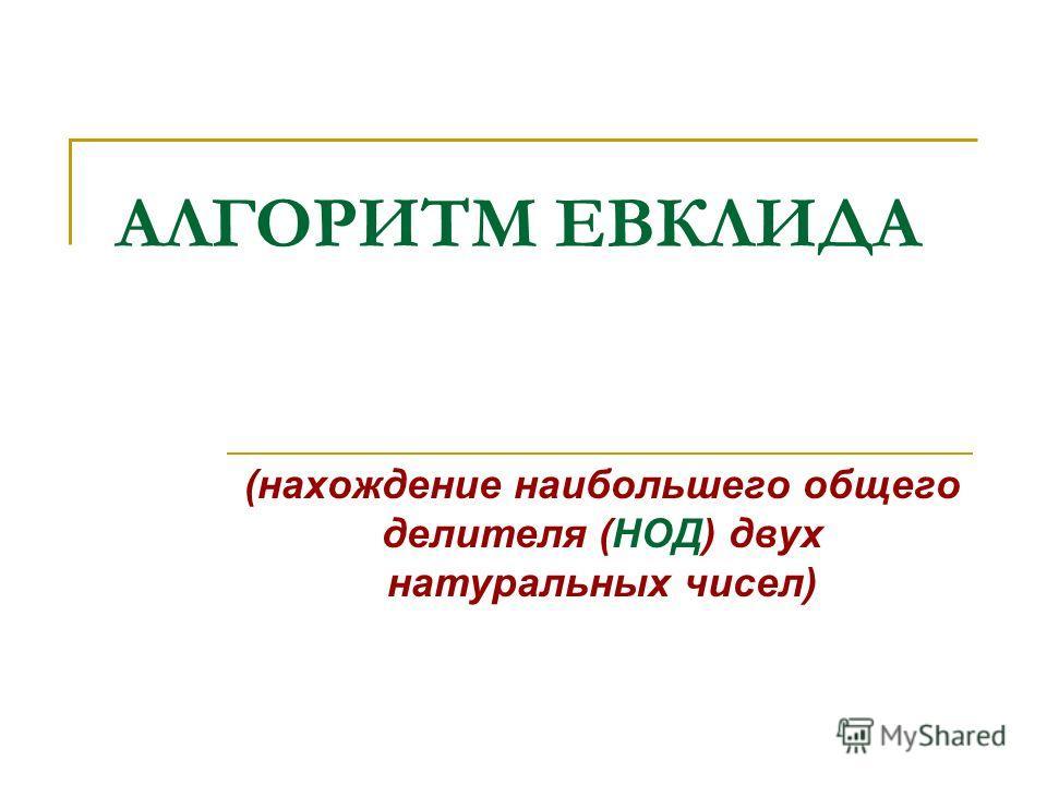 АЛГОРИТМ ЕВКЛИДА (нахождение наибольшего общего делителя (НОД) двух натуральных чисел)