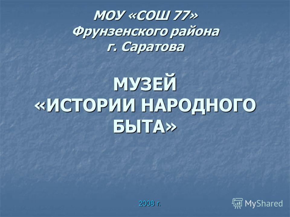 МОУ «СОШ 77» Фрунзенского района г. Саратова МУЗЕЙ «ИСТОРИИ НАРОДНОГО БЫТА» 2008 г.