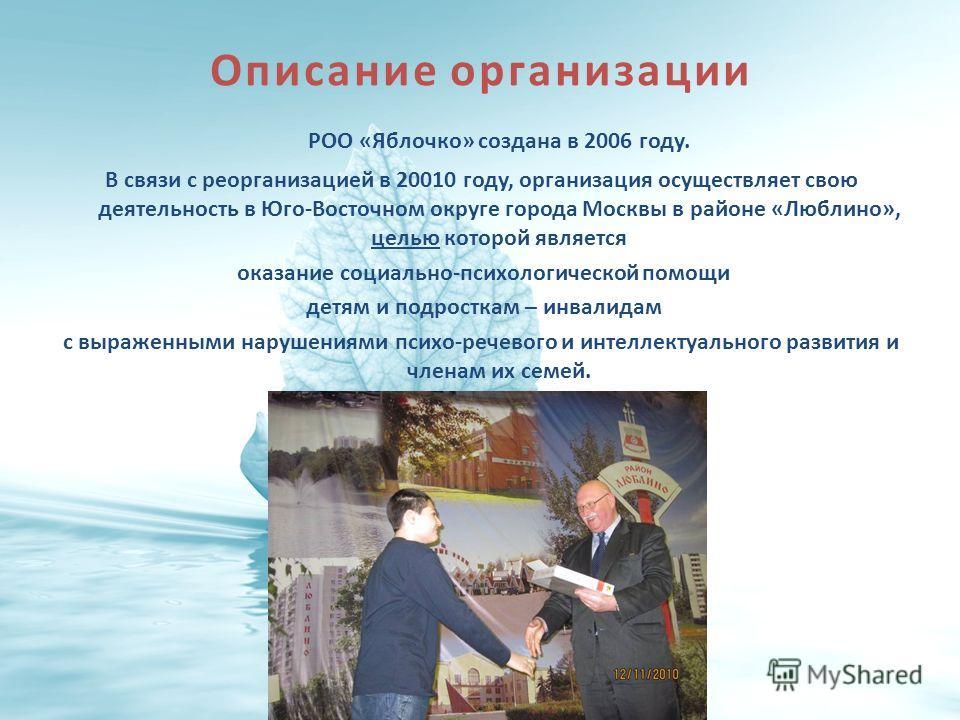 Описание организации РОО «Яблочко» создана в 2006 году. В связи с реорганизацией в 20010 году, организация осуществляет свою деятельность в Юго-Восточном округе города Москвы в районе «Люблино», целью которой является оказание социально-психологическ