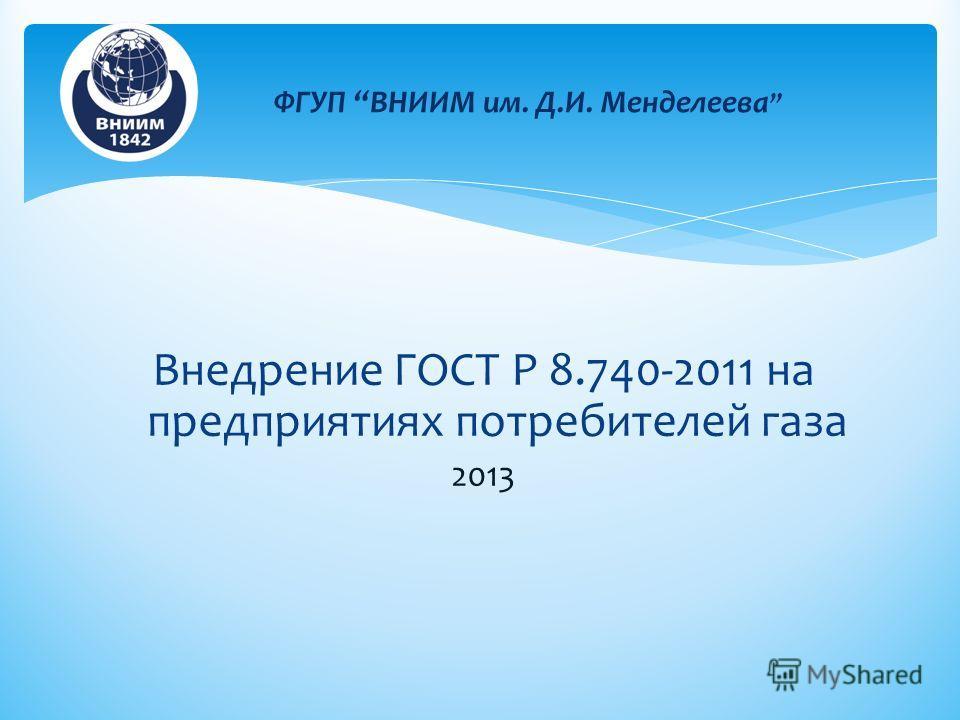 Внедрение ГОСТ Р 8.740-2011 на предприятиях потребителей газа 2013 ФГУП ВНИИМ им. Д.И. Менделеева