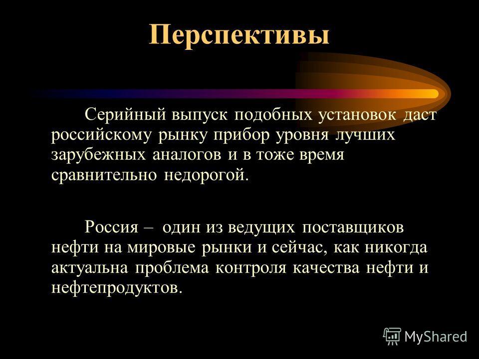 Серийный выпуск подобных установок даст российскому рынку прибор уровня лучших зарубежных аналогов и в тоже время сравнительно недорогой. Россия – один из ведущих поставщиков нефти на мировые рынки и сейчас, как никогда актуальна проблема контроля ка