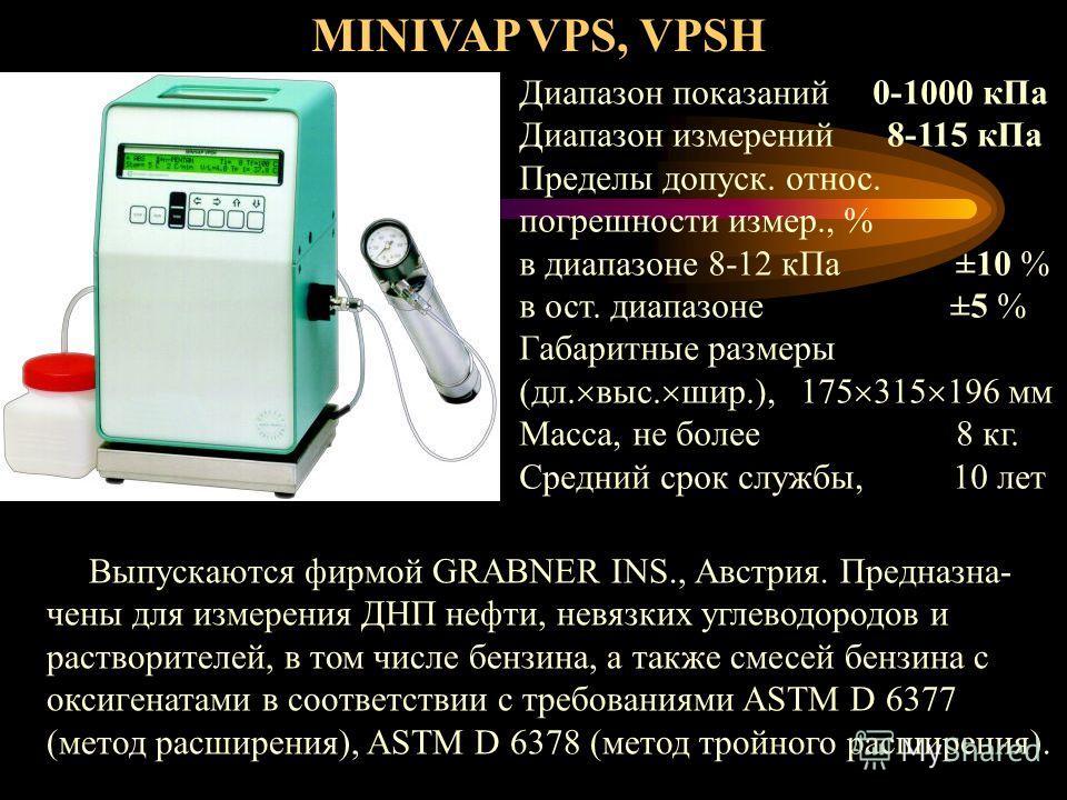 MINIVAP VPS, VPSH Выпускаются фирмой GRABNER INS., Австрия. Предназна- чены для измерения ДНП нефти, невязких углеводородов и растворителей, в том числе бензина, а также смесей бензина с оксигенатами в соответствии с требованиями ASTM D 6377 (метод р