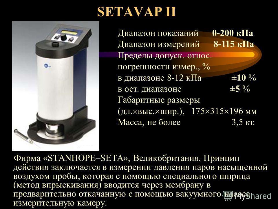 SETAVAP II Фирма «STANHOPE–SETA», Великобритания. Принцип действия заключается в измерении давления паров насыщенной воздухом пробы, которая с помощью специального шприца (метод впрыскивания) вводится через мембрану в предварительно откачанную с помо